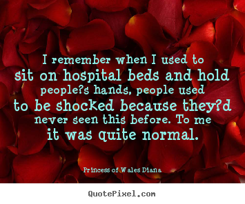 I remember when i used to sit on hospital beds.. Princess Of Wales Diana top love quotes