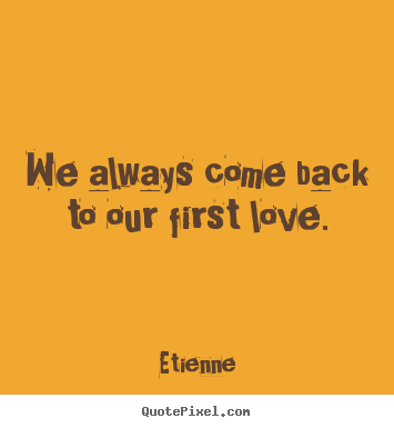 We always come back to our first love. Etienne  love quotes
