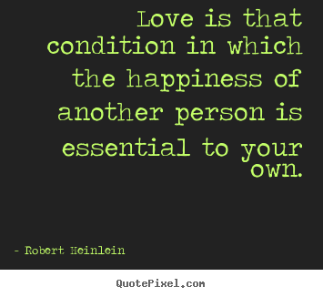 Love is that condition in which the happiness.. Robert Heinlein good love quote