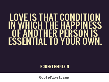 Love is that condition in which the happiness.. Robert Heinlein famous love quote