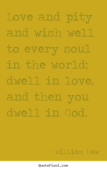 Love quotes - Love and pity and wish well to every soul..