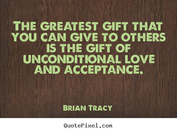 The greatest gift that you can give to others is the gift of.. Brian Tracy good love sayings