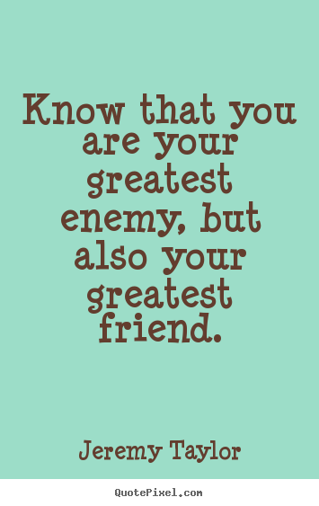 Quotes about love - Know that you are your greatest enemy, but also your..