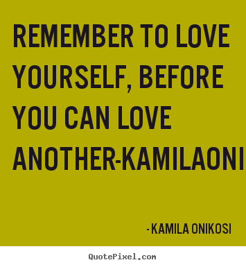 Quotes about love - Remember to love yourself, before you can love another-kamilaonikosi