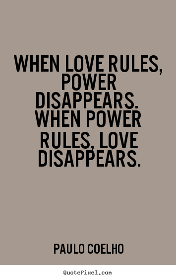 Quotes About Love: When Love Rules, Power Disappears. When Power.. Paulo