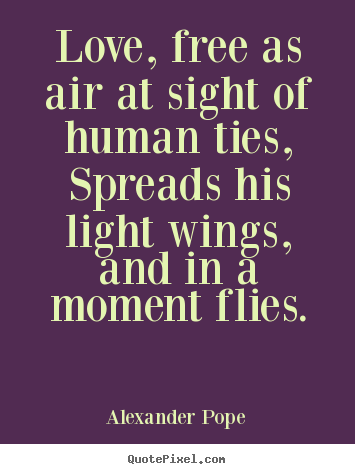 Design picture quotes about love - Love, free as air at sight of human ties, spreads his light wings, and..