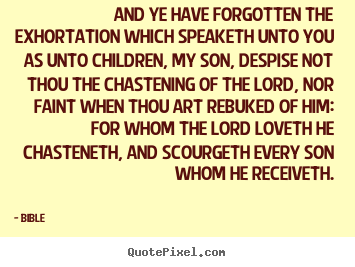 And ye have forgotten the exhortation which speaketh unto.. Bible  love quotes