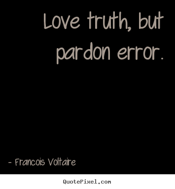 Francois Voltaire picture quote - Love truth, but pardon error. - Love quotes