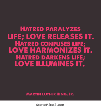 Hatred paralyzes life; love releases it... Martin Luther King, Jr. greatest love quote