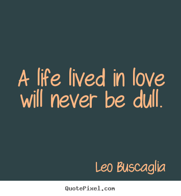 A life lived in love will never be dull. Leo Buscaglia great love quotes