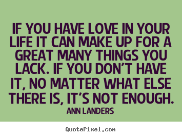 If you have love in your life it can make up for a great many things you.. Ann Landers famous love quotes