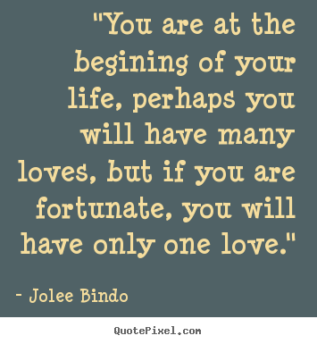 "Quotes about love - ""you are at the begining of your life, perhaps you.."