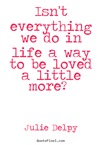 Love quotes - Isn't everything we do in life a way to be loved a little..
