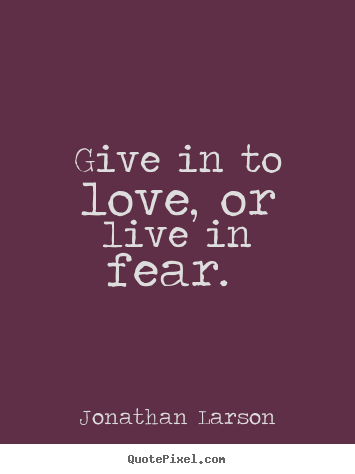 Create image quotes about love - Give in to love, or live in fear.