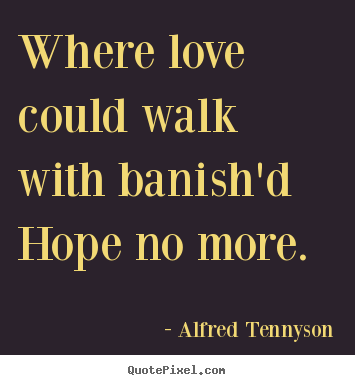 Where love could walk with banish'd hope.. Alfred Tennyson  love quotes