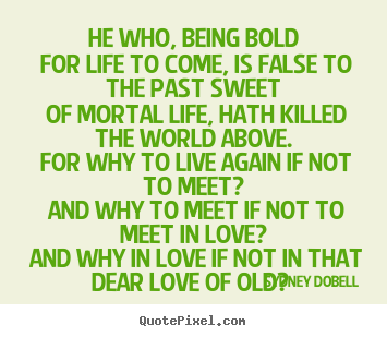 Quote about love - He who, being bold for life to come, is false to the past sweet..