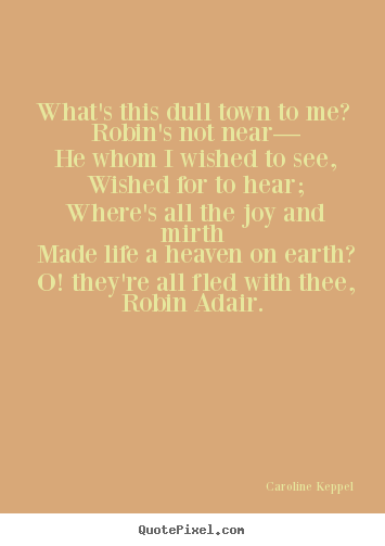 How to make picture quotes about love - What's this dull town to me? robin's not near— he whom i wished..