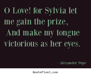 Quote about love - O love! for sylvia let me gain the prize,..