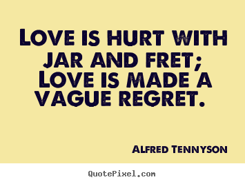 Alfred Tennyson picture quotes - Love is hurt with jar and fret; love is made a vague regret.  - Love quotes