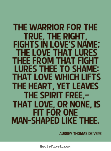 Aubrey Thomas De Vere picture quote - The warrior for the true, the right, fights in love's.. - Love quote