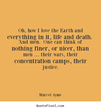 Love quote - Oh, how i love the earth and everything in it, life and death...