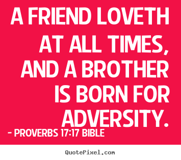 A friend loveth at all times, and a brother is born for adversity. Proverbs 17:17 Bible famous love quotes