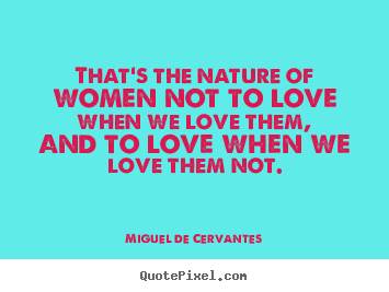 Quotes about love - That's the nature of women not to love when..