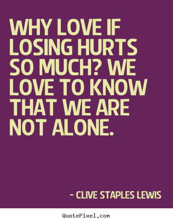 Make custom picture quotes about love - Why love if losing hurts so much? we love to know that we are not..