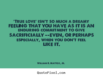 Love quotes - 'true love' isn't so much a dreamy feeling that you have as..