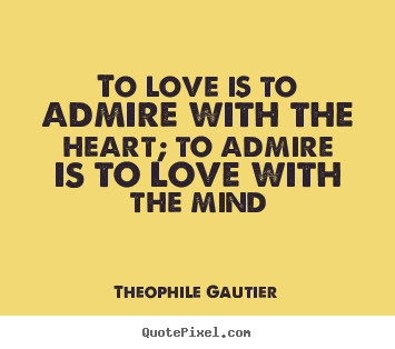 To love is to admire with the heart; to admire.. Theophile Gautier greatest love quote
