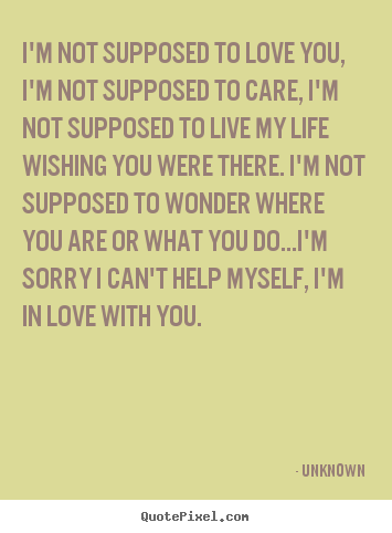 Unknown picture quote - I'm not supposed to love you, i'm not supposed.. - Love quote