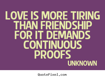 Unknown picture quotes - Love is more tiring than friendship for it demands continuous.. - Love quotes