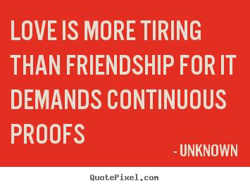 Quote about love - Love is more tiring than friendship for it demands..
