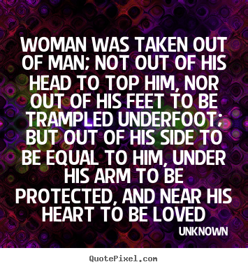 Unknown picture quotes - Woman was taken out of man; not out of his head to top him, nor out.. - Love quotes
