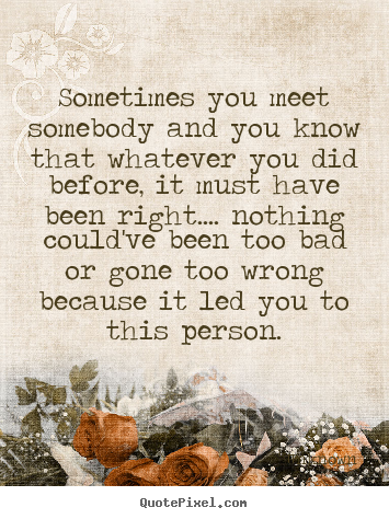 Unknown poster quotes - Sometimes you meet somebody and you know that whatever.. - Love quotes