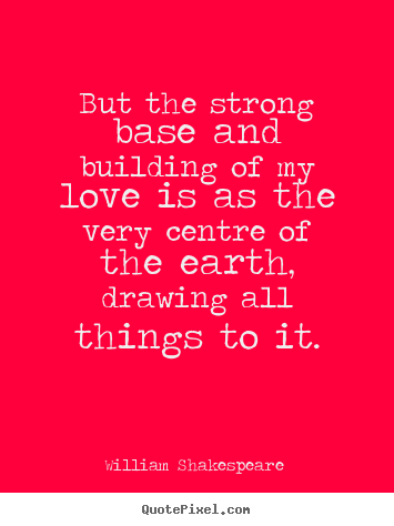 Quotes about love - But the strong base and building of my love is as the..