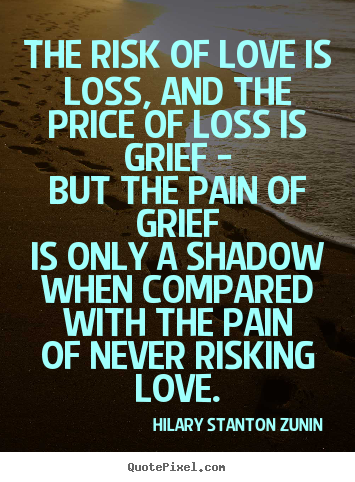 The risk of love is loss, and the price of loss is.. Hilary Stanton Zunin famous love quotes