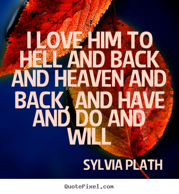 Love quote - I love him to hell and back and heaven and back, and..
