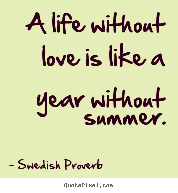 Swedish Proverb picture quotes - A life without love is like a year without summer. - Love quotes