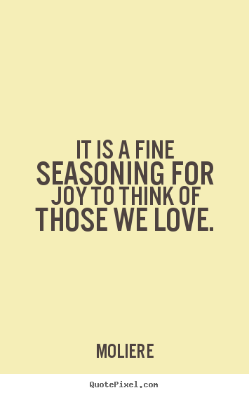 Love quotes - It is a fine seasoning for joy to think of those..