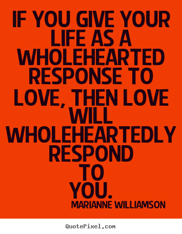 Love quotes - If you give your life as a wholehearted response to..