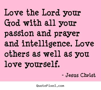 Quotes about love - Love the lord your god with all your passion and prayer..