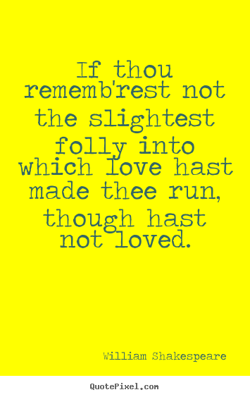 Love quotes - If thou rememb'rest not the slightest folly into which love..