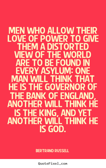 Men who allow their love of power to give them a distorted.. Bertrand Russell top love quote