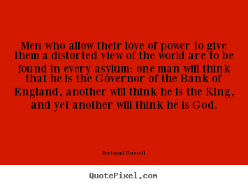 Design picture quotes about love - Men who allow their love of power to give them a distorted view..