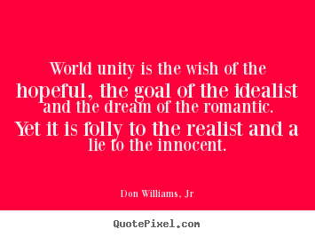 Quotes about love - World unity is the wish of the hopeful, the goal..