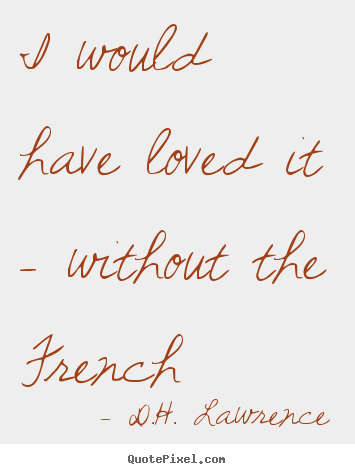 D.H. Lawrence picture quotes - I would have loved it - without the french - Love quote