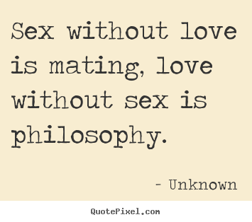 Sex without love is mating, love without sex is philosophy. Unknown best love quotes