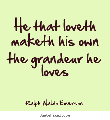 He that loveth maketh his own the grandeur he loves Ralph Waldo Emerson top love quote