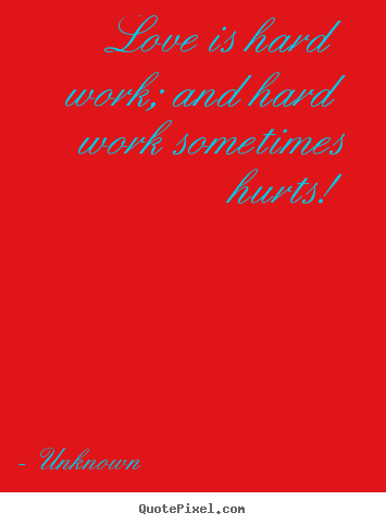 Unknown picture sayings - Love is hard work; and hard work sometimes hurts! - Love quotes